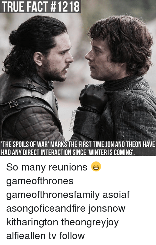 Memes, True, and Winter: TRUE FACT #1218  THE SPOILS OF WAR' MARKS THE FIRST TIME JON AND THEON HAVE  HAD ANY DIRECT INTERACTION SINCE WINTER IS COMING So many reunions 😄 gameofthrones gameofthronesfamily asoiaf asongoficeandfire jonsnow kitharington theongreyjoy alfieallen tv follow