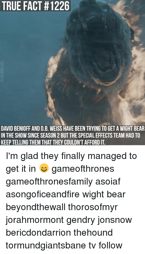 Memes, True, and Bear: TRUE FACT #1226  DAVID BENIOFF AND D.B. WEISS HAVE BEEN TRYING TO GET A WIGHT BEAR  IN THE SHOW SINCE SEASON 2 BUT THE SPECIAL EFFECTS TEAM HAD TO  KEEP TELLING THEM THAT THEY COULDN'T AFFORD IT I'm glad they finally managed to get it in 😄 gameofthrones gameofthronesfamily asoiaf asongoficeandfire wight bear beyondthewall thorosofmyr jorahmormont gendry jonsnow bericdondarrion thehound tormundgiantsbane tv follow