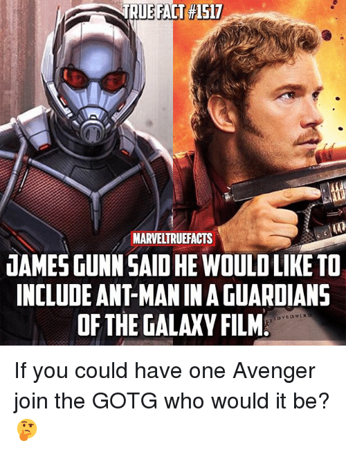 Memes, True, and Guardians of the Galaxy: TRUE FACT #1517  MARVELTRUEFACTS  JAMESGUNNSAID HE WOULD LIKE TO  INCLUDE ANT-MAN IN A GUARDIANS  OF THE GALAXY FILM If you could have one Avenger join the GOTG who would it be? 🤔