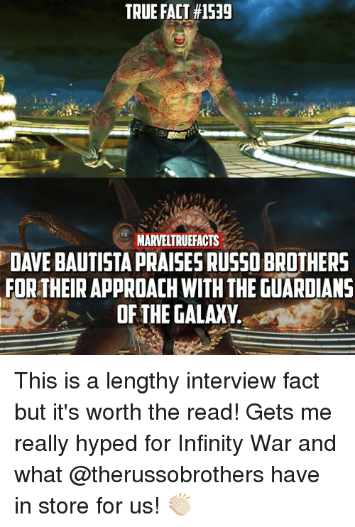 Memes, True, and Guardians of the Galaxy: TRUE FACT#1539  MARVELTRUEACTS  DAVE BAUTISTA PRAISES RUSSO BROTHERS  FOR THEIR APPROACH WITH THE GUARDIANS  OF THE GALAXY. This is a lengthy interview fact but it's worth the read! Gets me really hyped for Infinity War and what @therussobrothers have in store for us! 👏🏻