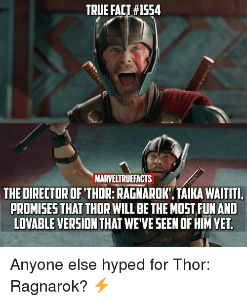 Memes, True, and Thor: TRUE FACT #1554  MARVELTRUEFACTS  THE DIRECTOR OF THOR: RAGNAROK, TAIKA WAITITI  PROMISES THAT THOR WILL BE THE MOST FUNAND  LOVABLE VERSION THAT WE'VE SEEN OF HIM YET. Anyone else hyped for Thor: Ragnarok? ⚡️