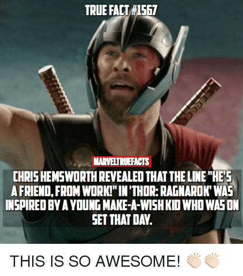 """Chris Hemsworth, Memes, and True: TRUE FACT #1567  MARVELTRUEFACTS  CHRIS HEMSWORTH REVEALE THAT THE LINE THES  A FRIEND, FROM WORK!"""" IN'THOR: RAGNAROK'WAS  INSPIRED BY A YOUNG MAKE-A-WISH KID WHO WAS ON  SET THAT DAV. THIS IS SO AWESOME! 👏🏻👏🏻"""