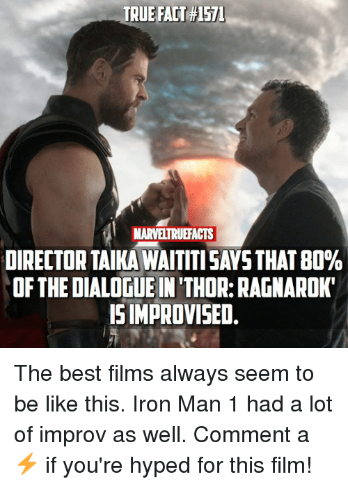 Be Like, Iron Man, and Memes: TRUE FACT#1571  MARVELTRUEFACTS  DIRECTOR TAIKA WAITTI SAYS THAT 80%  OF THE DIALOGUE IN 'THOR: RAGNAROK  ISIMPROVISED. The best films always seem to be like this. Iron Man 1 had a lot of improv as well. Comment a ⚡️ if you're hyped for this film!