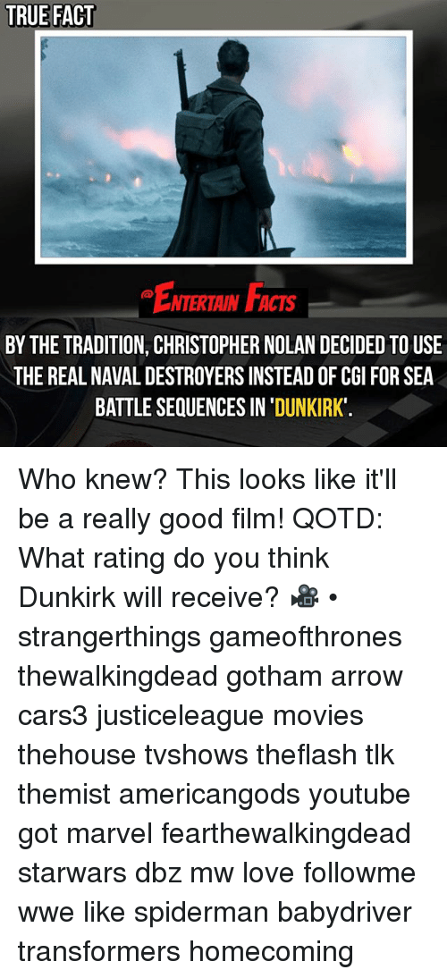 christopher nolan: TRUE FACT  ENTERTAIN FACTS  BY THE TRADITION, CHRISTOPHER NOLAN DECIDED TOUSE  THE REAL NAVAL DESTROYERS INSTEAD OF CGI FOR SEA  BATTLE SEQUENCES IN 'DUNKIRK Who knew? This looks like it'll be a really good film! QOTD: What rating do you think Dunkirk will receive? 🎥 • strangerthings gameofthrones thewalkingdead gotham arrow cars3 justiceleague movies thehouse tvshows theflash tlk themist americangods youtube got marvel fearthewalkingdead starwars dbz mw love followme wwe like spiderman babydriver transformers homecoming