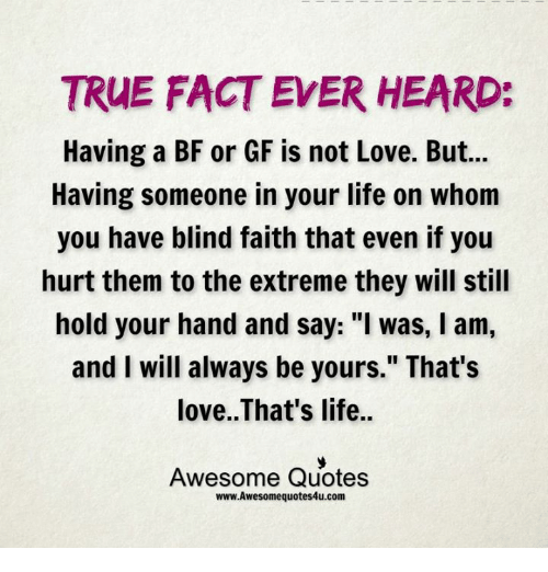 """Memes, 🤖, and Extreme: TRUE FACT EVER HEARD:  Having a BF or GF is not Love. But...  Having someone in your life on whom  you have blind faith that even if you  hurt them to the extreme they will still  hold your hand and say: """"I was, l am,  and I will always be yours."""" That's  love. That's life..  Awesome Quotes  www.Awesomequotes4u.com"""