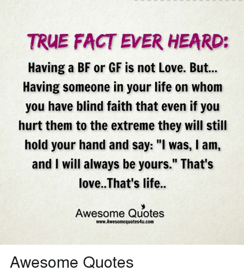 """Memes, 🤖, and Extreme: TRUE FACT EVER HEARD:  Having a BF or GF is not Love. But...  Having someone in your life on whom  you have blind faith that even if you  hurt them to the extreme they will still  hold your hand and say: """"I was, l am,  and I will always be yours."""" That's  love. That's life..  Awesome Quotes  www.Awesomequotes4u.com Awesome Quotes"""