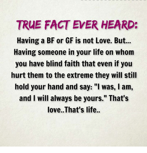 """Facts, Life, and Love: TRUE FACT EVER HEARD:  Having a BF or GF is not Love. But...  Having someone in your life on whom  you have blind faith that even if you  hurt them to the extreme they will still  hold your hand and say: """"I was, l am,  and I will always be yours."""" That's  love. That's life."""