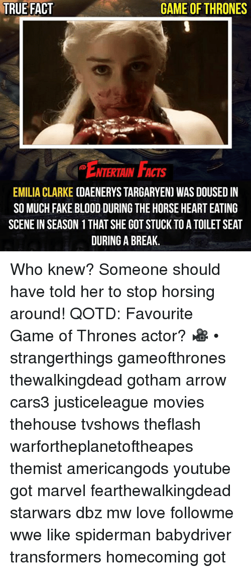 Fake, Game of Thrones, and Love: TRUE FACT  GAME OF THRONES  ENTERTRIN F  ACTS  EMILIA CLARKE CDAENERYS TARGARYEN) WAS DOUSED IN  SO MUCH FAKE BLOOD DURING THE HORSE HEART EATING  SCENE IN SEASON 1 THAT SHE GOT STUCK TO A TOILET SEAT  DURING A BREAK. Who knew? Someone should have told her to stop horsing around! QOTD: Favourite Game of Thrones actor? 🎥 • strangerthings gameofthrones thewalkingdead gotham arrow cars3 justiceleague movies thehouse tvshows theflash warfortheplanetoftheapes themist americangods youtube got marvel fearthewalkingdead starwars dbz mw love followme wwe like spiderman babydriver transformers homecoming got