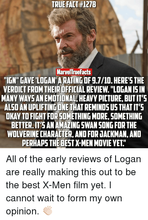 """Perhapes: TRUE FACT H127B  MarvelTruefacts  """"IGN GAVE LOGAN ARATINGOF g.7/10. HERE'S THE  VERDICT FROM  THEIROFFICIAL REVIEw. """"LOGANISIN  MANY WAYS ANEMOTIONAL HEAVYPICTURE BUTIT'S  ALSOANUPLIFTINGONE THAT REMINDS US THATIT'S  OKAYTOFIGHTFOR SOMETHING MORE, SOMETHING  BETTER.IT'S ANAMAZINGSWANSONG FOR THE  WOLVERINE CHARACTER, AND FOR JACKMAN,AND  PERHAPS THE BESTX-MEN MOVIE YET All of the early reviews of Logan are really making this out to be the best X-Men film yet. I cannot wait to form my own opinion. 👏🏻"""