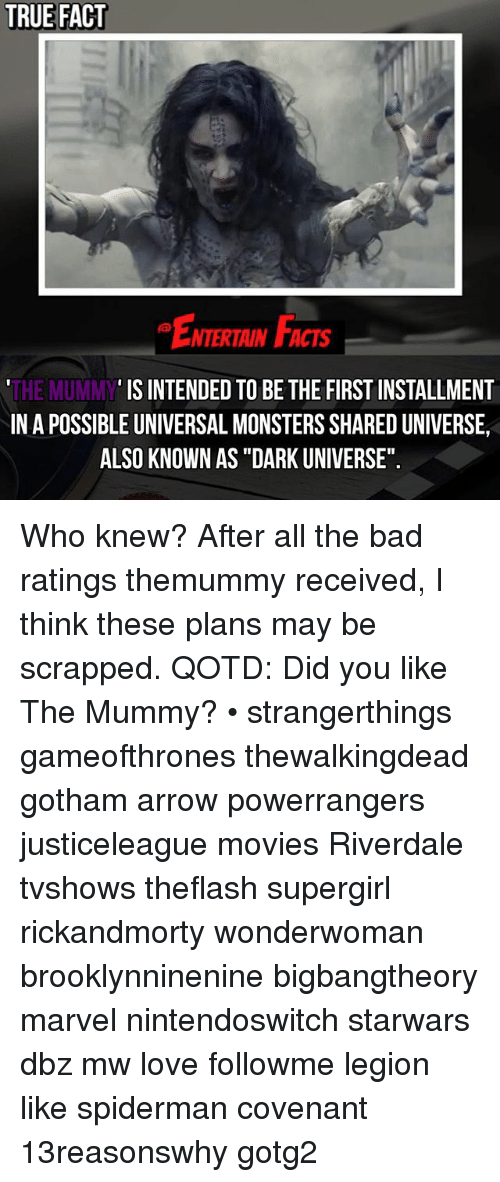 """Spidermane: TRUE FACT  NTERTAIN FCTs  IS INTENDED TO BE THE FIRST INSTALLMENT  THE MUMMY  INA POSSIBLE UNIVERSAL MONSTERSSHAREDUNIVERSE,  ALSO KNOWN AS """"DARK UNIVERSE"""". Who knew? After all the bad ratings themummy received, I think these plans may be scrapped. QOTD: Did you like The Mummy? • strangerthings gameofthrones thewalkingdead gotham arrow powerrangers justiceleague movies Riverdale tvshows theflash supergirl rickandmorty wonderwoman brooklynninenine bigbangtheory marvel nintendoswitch starwars dbz mw love followme legion like spiderman covenant 13reasonswhy gotg2"""