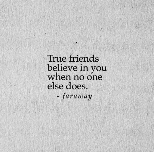 Friends, True, and One: True friends  believe in you  when no one  else does.  - faraway