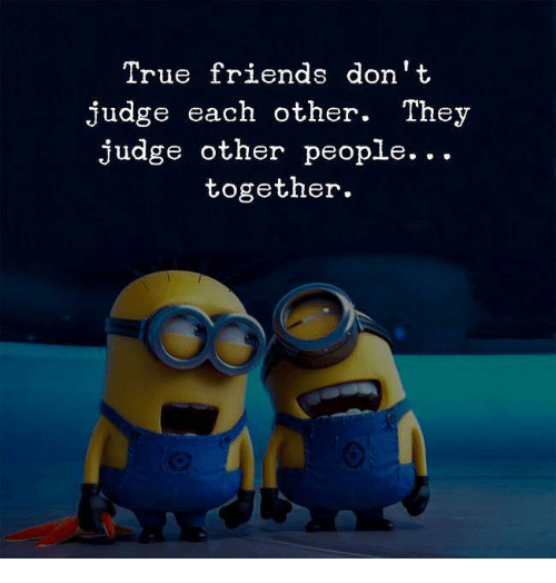 true friends: True friends don't  judge each other. They  judge other people...  together.