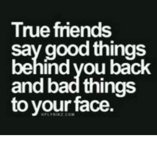 true friends: True friends  say good things  behind vou back  and bad things  to your face  PLYR2.COM
