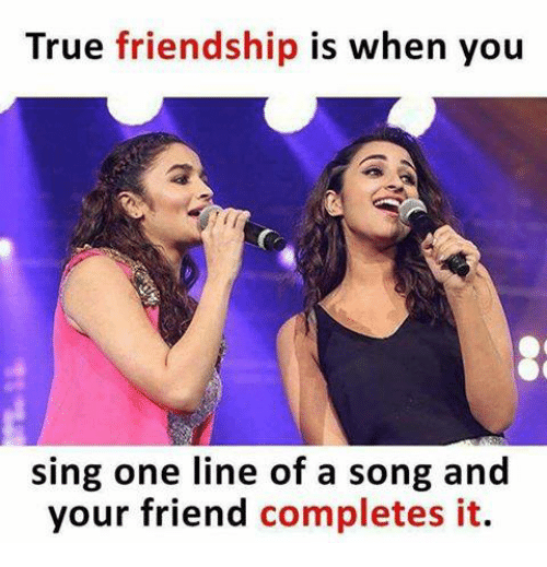 Memes, True, and Friendship: True friendship is when you  sing one line of a song and  your friend completes it.