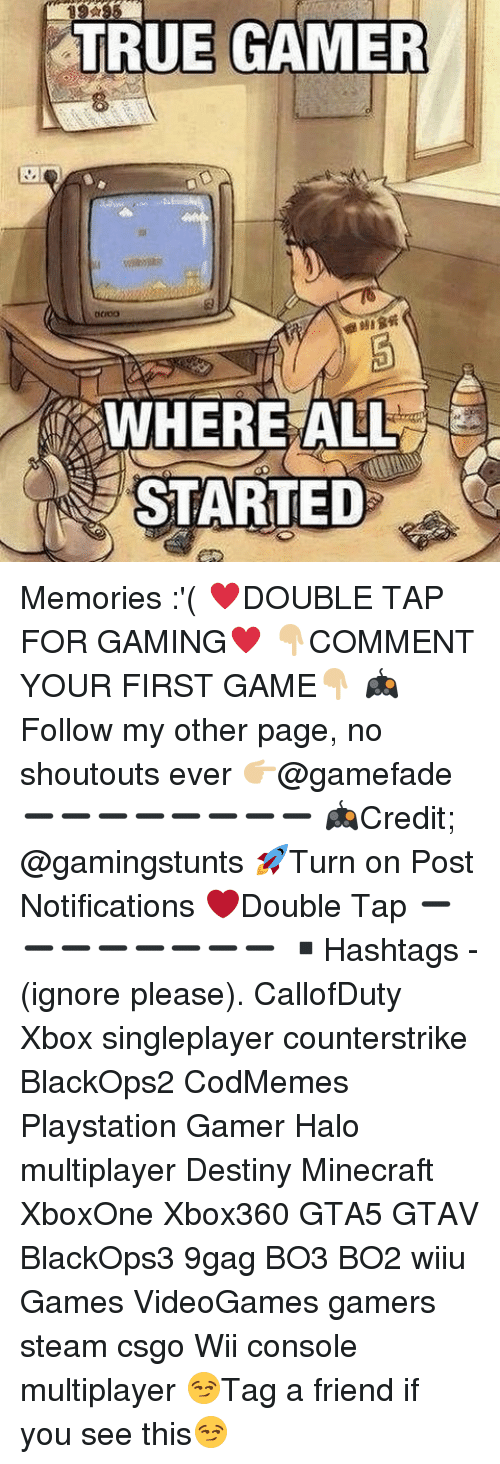 Consolence: TRUE GAMER  WHERE ALL  STARTED Memories :'( ♥️DOUBLE TAP FOR GAMING♥️ 👇🏼COMMENT YOUR FIRST GAME👇🏼 🎮Follow my other page, no shoutouts ever 👉🏼@gamefade ➖➖➖➖➖➖➖➖ 🎮Credit; @gamingstunts 🚀Turn on Post Notifications ❤️Double Tap ➖➖➖➖➖➖➖➖ ▪️Hashtags - (ignore please). CallofDuty Xbox singleplayer counterstrike BlackOps2 CodMemes Playstation Gamer Halo multiplayer Destiny Minecraft XboxOne Xbox360 GTA5 GTAV BlackOps3 9gag BO3 BO2 wiiu Games VideoGames gamers steam csgo Wii console multiplayer 😏Tag a friend if you see this😏