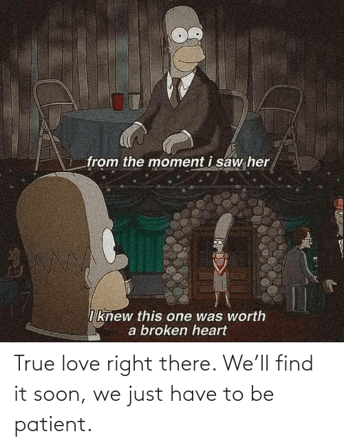 true love: True love right there. We'll find it soon, we just have to be patient.