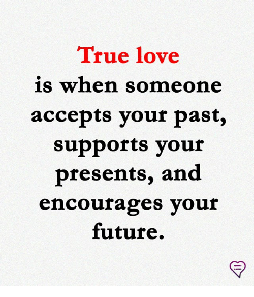 Future, Love, and Memes: True love  s when someone  accepts your past,  supports vour  presents, and  encourages your  future.