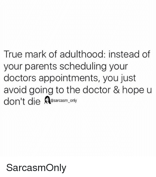 dieing: True mark of adulthood: instead of  your parents scheduling your  doctors appointments, you just  avoid going to the doctor & hope u  don't die esarcasm, only SarcasmOnly