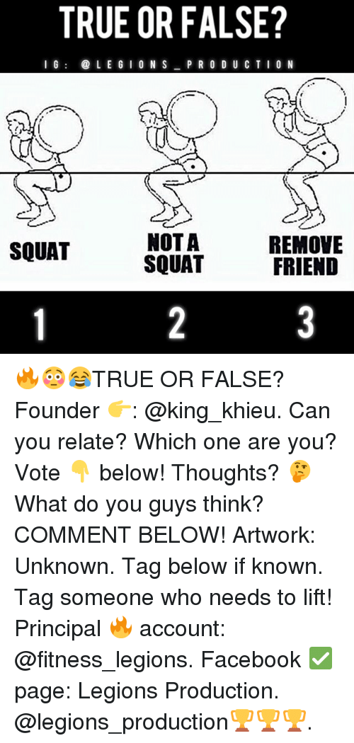 Facebook, Memes, and True: TRUE OR FALSE?  I  L E G I 0 N S P R O D U CTIO N  NOT A  SQUAT  REMOVE  FRIEND  SQUAT 🔥😳😂TRUE OR FALSE? Founder 👉: @king_khieu. Can you relate? Which one are you? Vote 👇 below! Thoughts? 🤔 What do you guys think? COMMENT BELOW! Artwork: Unknown. Tag below if known. Tag someone who needs to lift! Principal 🔥 account: @fitness_legions. Facebook ✅ page: Legions Production. @legions_production🏆🏆🏆.