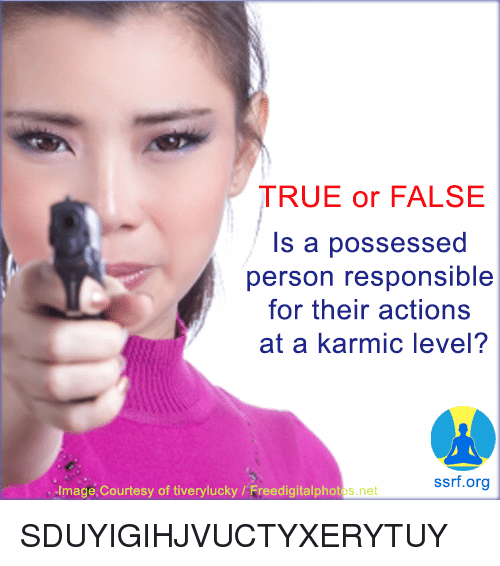 courtesy: TRUE or FALSE  Is a possessed  person responsible  for their actions  at a karmic level?  ssrf.org  Image,Courtesy of tiverylucky/Freedigitalphotos.ne SDUYIGIHJVUCTYXERYTUY