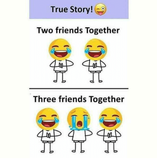 Friends, Memes, and True: True Story!  Two friends Together  Three friends Together