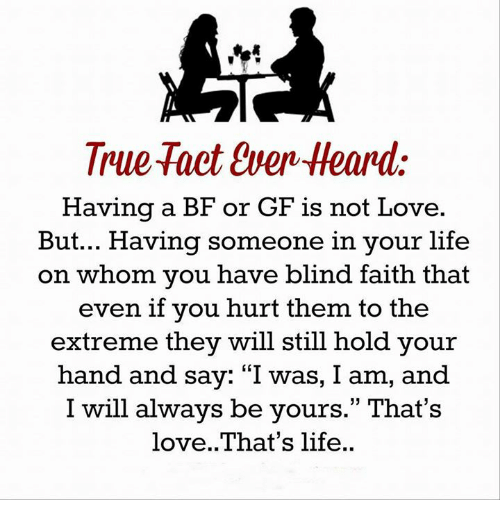 """Memes, Faith, and 🤖: True Tact Even Heard:  Having a BF or GF is not Love  But... Having someone in your life  on whom you have blind faith that  even if you hurt them to the  extreme they will still hold your  hand and say: """"I was, I am, and  I will always be yours."""" That's  love. That's life."""