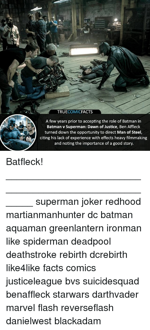 Batman, Facts, and Joker: TRUECOMICFACTS  A few years prior to accepting the role of Batman in  Batman v Superman: Dawn of Justice, Ben Affleck  turned down the opportunity to direct Man of Steel,  citing his lack of experience with effects heavy filmmaking  and noting the importance of a good story. Batfleck! ⠀_______________________________________________________ superman joker redhood martianmanhunter dc batman aquaman greenlantern ironman like spiderman deadpool deathstroke rebirth dcrebirth like4like facts comics justiceleague bvs suicidesquad benaffleck starwars darthvader marvel flash reverseflash danielwest blackadam