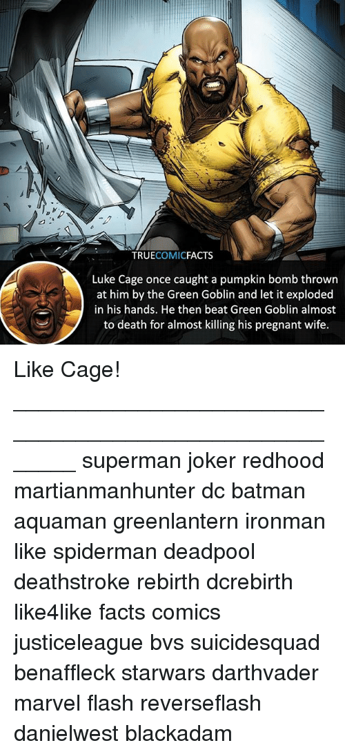 Pregnant Wife: TRUECOMICFACTS  Luke Cage once caught a pumpkin bomb thrown  at him by the Green Goblin and let it exploded  in his hands. He then beat Green Goblin almost  to death for almost killing his pregnant wife. Like Cage! ⠀_______________________________________________________ superman joker redhood martianmanhunter dc batman aquaman greenlantern ironman like spiderman deadpool deathstroke rebirth dcrebirth like4like facts comics justiceleague bvs suicidesquad benaffleck starwars darthvader marvel flash reverseflash danielwest blackadam