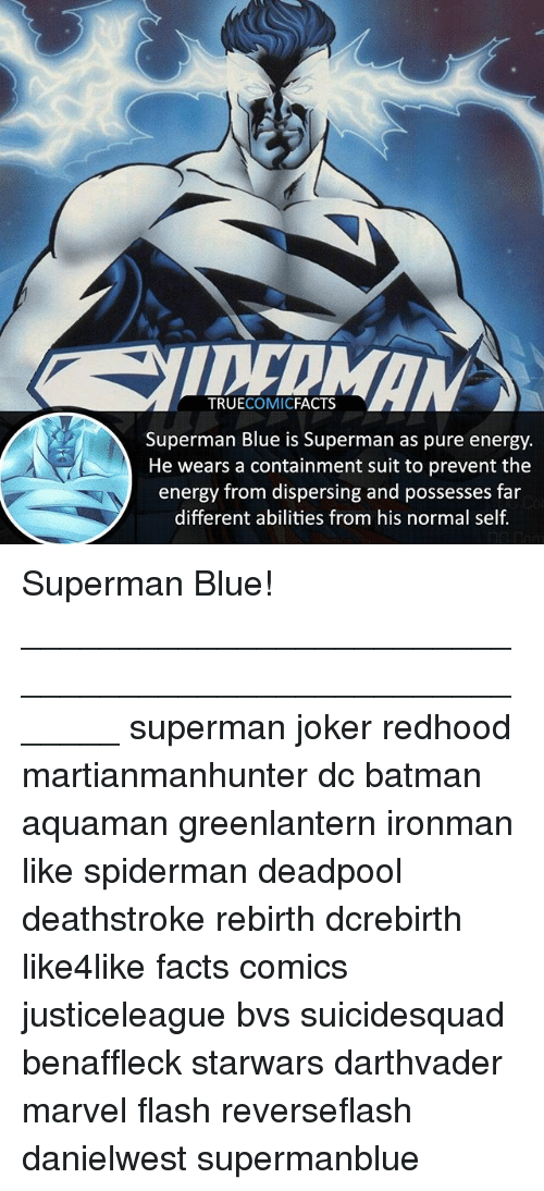 Batman, Energy, and Facts: TRUECOMICFACTS  Superman Blue is Superman as pure energy.  He wears a containment suit to prevent the  energy from dispersing and possesses far  different abilities from his normal self. Superman Blue! ⠀_______________________________________________________ superman joker redhood martianmanhunter dc batman aquaman greenlantern ironman like spiderman deadpool deathstroke rebirth dcrebirth like4like facts comics justiceleague bvs suicidesquad benaffleck starwars darthvader marvel flash reverseflash danielwest supermanblue