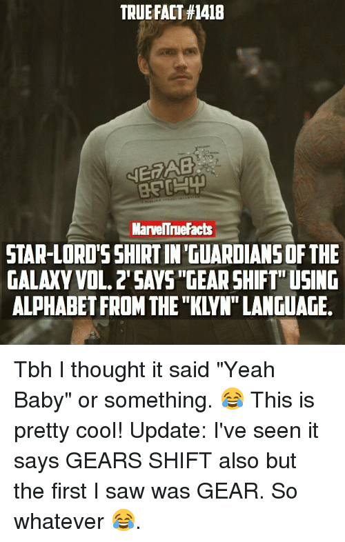 """Memes, Saw, and Tbh: TRUEFACT #1418  NERAB  MarveITruefacts  STAR-LORD'S SHIRTINTGUARDIANSOF THE  GALAXY VOL.2 SAVS GEARSHIFT""""USING  ALPHABET FROM THE """"KLVN""""LANGUAGE. Tbh I thought it said """"Yeah Baby"""" or something. 😂 This is pretty cool! Update: I've seen it says GEARS SHIFT also but the first I saw was GEAR. So whatever 😂."""