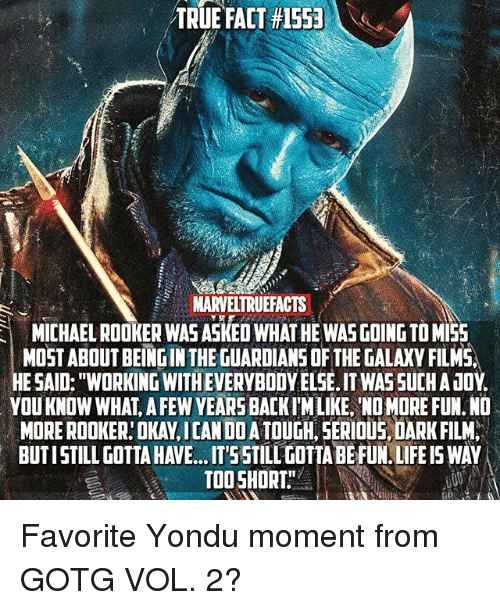 """Life, Memes, and Guardians of the Galaxy: TRUEFACT #15531  MARVELTRUEFACTS  MICHAEL ROOKER WAS ASKED WHAT HE WASGOING TO MI55  ICHAEL ROOKER WAS ASKED WHAT HE WAS GOING TO MI5  MOST ABOUT BEING IN THE GUARDIANS OF THE GALAXY FILMS,  HE SAID: """"WORKING WITH EVERYBODY ELSE. IT WAS SUCHA JOY.  YOU KNOW WHAT, A FEW YEARS BACKIWLIKE, NO MORE FUN. ND  MORE ROOKER:OKAY,ICAN DO ATOUGH, SERIOUS DARK FILM  BUTISTILL GOTTA HAVE.. .T'55TILL GOTIA BE FUN. LIFE IS WAY  TOOSHORT Favorite Yondu moment from GOTG VOL. 2?"""