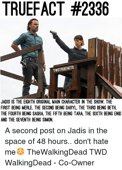 dont hate me: TRUEFACT #2336  TWDTRUEFACTS  JADIS IS THE EIGHTH ORIGINAL MAIN CHARACTER IN THE SHOW, THE  FIRST BEING MERLE, THE SECOND BEING DARYL, THE THIRD BEING BETH,  THE FOURTH BEING SASHA, THE FIFTH BEING TARA, THE SIXTH BEING ENID  AND THE SEVENTH BEING SIMON. A second post on Jadis in the space of 48 hours.. don't hate me😳 TheWalkingDead TWD WalkingDead - Co-Owner