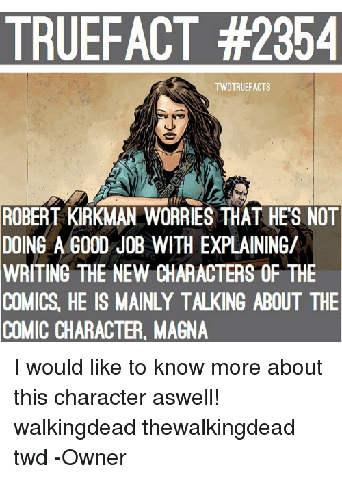 Jobbing: TRUEFACT #2354  TWDTRUEFACTS  ROBERT  KIRKMAN WORRIES THAT HE'S NOT  8  DOING A GOOD JOB WITH EXPLAINING/  WRITING  THE NEW CHARACTERS OF THE  COMICS, HE IS MAINLY TALKING ABOUT THE  COMIC CHARACTER, MAGNA I would like to know more about this character aswell! walkingdead thewalkingdead twd -Owner