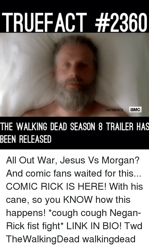Jesus, Memes, and The Walking Dead: TRUEFACT #2360  s aMC  THE WALKING DEAD SEASON 8 TRAILER HAS  BEEN RELEASED All Out War, Jesus Vs Morgan? And comic fans waited for this... COMIC RICK IS HERE! With his cane, so you KNOW how this happens! *cough cough Negan-Rick fist fight* LINK IN BIO! Twd TheWalkingDead walkingdead