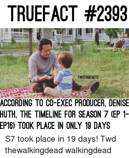 Memes, According, and 🤖: TRUEFACT #2393  ILII II  TWOTRUEFACTS  ACCORDING TO CO-EXEC PRODUCER, DENISE  HUTH,  THE TIMELINE FOR SEASON 7 (EP 1-  TOOK PLACE IN ONLY 19 DAYS  EP16) S7 took place in 19 days! Twd thewalkingdead walkingdead