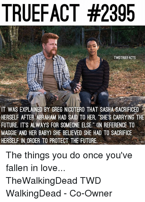 """Future, Love, and Memes: TRUEFACT #2395  TWDTRUEFACTS  IT WAS EXPLAINED BY GREG NICOTERO THAT SASHA SACRIFICED  HERSELF AFTER ABRAHAM HAD SAID TO HER. """"SHES CARRYING THE  FUTURE, ITS ALWAYS FOR SOMEONE ELSE."""" (IN REFERENCE TO  MAGGIE AND HER BABY) SHE BELIEVED SHE HAD TO SACRIFICE  HERSELF IN ORDER TO PROTECT THE FUTURE. The things you do once you've fallen in love... TheWalkingDead TWD WalkingDead - Co-Owner"""