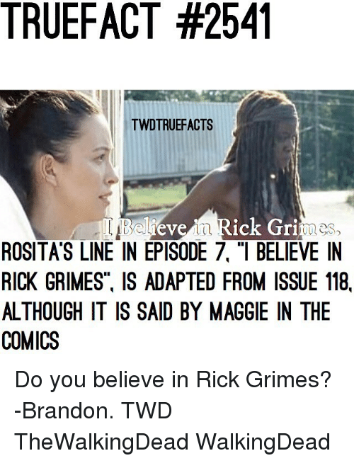"Memes, Comics, and 🤖: TRUEFACT #2541  TWDTRUEFACTS  evein Rick Gri  es  ROSITA'S LINE IN EPISODE 7, ""I BELIEVE IN  RICK GRIMES. IS ADAPTED FROM ISSUE 118,  ALTHOUGH IT IS SAID BY MAGGIE IN THE  COMICS Do you believe in Rick Grimes? -Brandon. TWD TheWalkingDead WalkingDead"