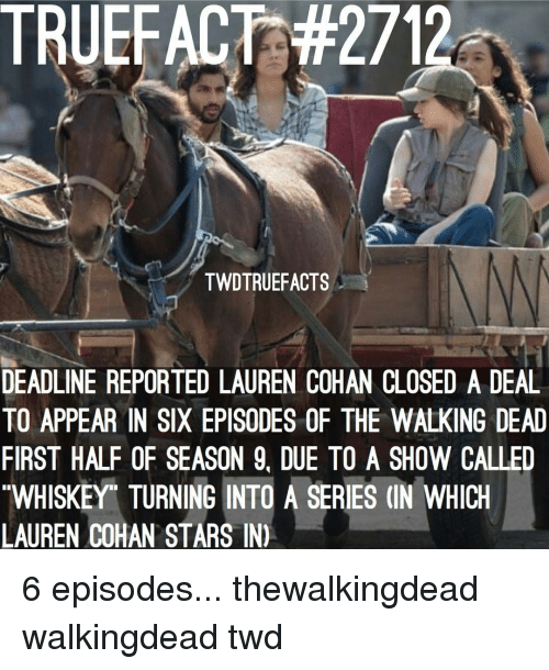 Lauren Cohan, Memes, and The Walking Dead: TRUEFACT:#2712  TWDTRUEFACTS  DEADLINE REPORTED LAUREN COHAN CLOSED A DEAL  TO APPEAR IN SIX EPISODES OF THE WALKING DEAD  FIRST HALF OF SEASON 9, DUE TO A SHOW CALLED  WHISKEY TURNING INTO A SERIES (IN WHICH  LAUREN COHAN STARS IN) 6 episodes... thewalkingdead walkingdead twd