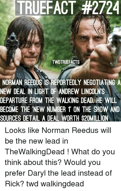 Memes, The Walking Dead, and Norman Reedus: TRUEFACT #2724  TWDTRUEFACTS  NORMAN REEDUS IS REPORTEDLY NEGOTIATING A  NEW DEAL IN LIGHT OF ANDREW LINCOLN'S  DEPARTURE FROM THE WALKING DEAD. HE WILL  BECOME THE NEW NUMBER 1 ON THE SHOW AND  SOURCES DETAL A DEAL WORTH $20MILL ON Looks like Norman Reedus will be the new lead in TheWalkingDead ! What do you think about this? Would you prefer Daryl the lead instead of Rick? twd walkingdead