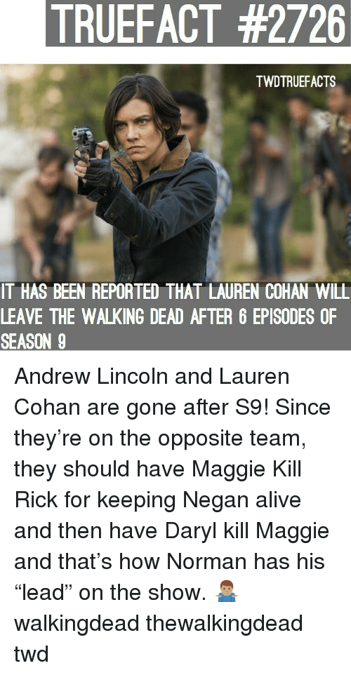 "Alive, Lauren Cohan, and Memes: TRUEFACT #2726  TWDTRUEFACTS  IT HAS BEEN REPORTED THAT LAUREN COHAN WILL  LEAVE THE WALKING DEAD AFTER 6 EPISODES OF  SEASON 9 Andrew Lincoln and Lauren Cohan are gone after S9! Since they're on the opposite team, they should have Maggie Kill Rick for keeping Negan alive and then have Daryl kill Maggie and that's how Norman has his ""lead"" on the show. 🤷🏽‍♂️ walkingdead thewalkingdead twd"