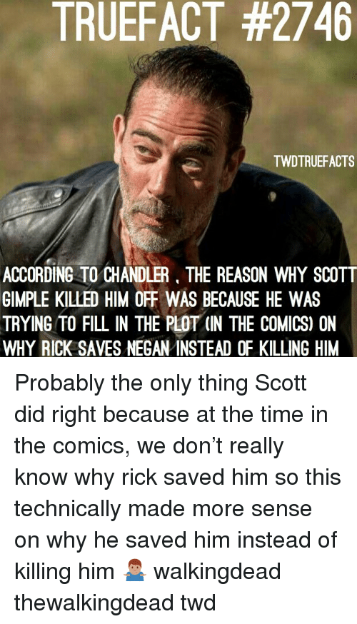 Memes, Time, and Reason: TRUEFACT #2746  TWDTRUEFACTS  ACCORDING TO CHANDLER, THE REASON WHY SCOTT  GIMPLE KILLED HIM OFF WAS BECAUSE HE WAS  TRYING TO FILL IN THE PLOT (IN THE COMICS) ON  WHY RICK SAVES NEGAN INSTEAD OF KILLING HIM Probably the only thing Scott did right because at the time in the comics, we don't really know why rick saved him so this technically made more sense on why he saved him instead of killing him 🤷🏽‍♂️ walkingdead thewalkingdead twd