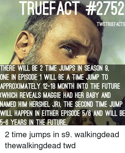 Future, Memes, and Time: TRUEFACT #2752  TWDTRUEFACTS  THERE WILL BE 2 TIME JUMPS IN SEASON 9,  ONE IN EPISODE 1 WILL BE A TIME JUMP TO  APPROXIMATELY 12-18 MONTH INTO THE FUTURE  WHICH REVEALS MAGGIE HAD HER BABY AND  NAMED HIM HERSHEL JR), THE SECOND TIME JUMP  WILL HAPPEN IN EITHER EPISODE 5/6 AND WILL BE  5-6 YEARS IN THE FUTURE 2 time jumps in s9. walkingdead thewalkingdead twd