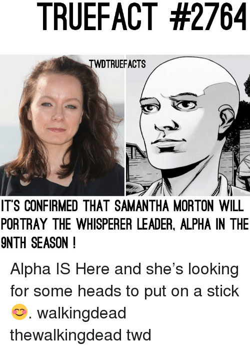 Memes, 🤖, and Twd: TRUEFACT #2764  TWDTRUEFACTS  ITS CONFIRMED THAT SAMANTHA MORTON WILL  PORTRAY THE WHISPERER LEADER, ALPHA IN THE  9NTH SEASON ! Alpha IS Here and she's looking for some heads to put on a stick 😊. walkingdead thewalkingdead twd