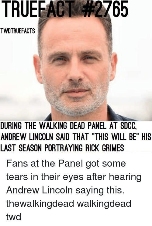 "Memes, The Walking Dead, and Lincoln: TRUEFACT  2765  TWDTRUEFACTS  DURING THE WALKING DEAD PANEL AT SDCC,  ANDREW LINCOLN SAID THAT ""THIS WILL BE"" HIS  LAST SEASON PORTRAYING RICK GRIMES Fans at the Panel got some tears in their eyes after hearing Andrew Lincoln saying this. thewalkingdead walkingdead twd"
