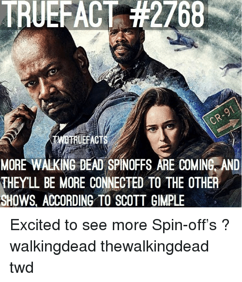 Memes, Connected, and Walking Dead: TRUEFACT #2768  RUEFACT  MORE WALKING DEAD SPINOFFS ARE COMINE AND  THEYL BE MORE CONNECTED TO THE OTHER  SHOWS, ACCORDING TO SCOTT GIMPLE Excited to see more Spin-off's ? walkingdead thewalkingdead twd