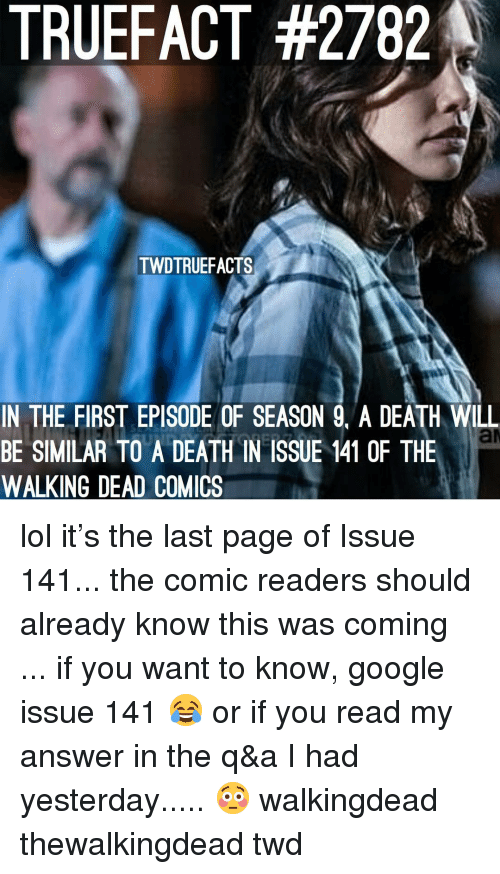 Google, Lol, and Memes: TRUEFACT #2782  TWDTRUEEACTS  IN THE FIRST EPISODE OF SEASON 9. A DEATH WILL  BE SIMILAR TO A DEATH IN ISSUE 141 0F THE  WALKING DEAD COMICS lol it's the last page of Issue 141... the comic readers should already know this was coming ... if you want to know, google issue 141 😂 or if you read my answer in the q&a I had yesterday..... 😳 walkingdead thewalkingdead twd