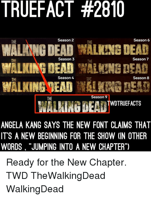 """Memes, Walking Dead, and 🤖: TRUEFACT #2810  WALANNG DEAD WALKING DEAD  WALKINGMEADW!  THE  Season 2  THE  Season6  THE  Season 3  THE  Season 7  Season 4  Season 8  THE  THE  Season 9  THE  WALHING BEA TWOTRIEFACTS  ANGELA KANG SAYS THE NEW FONT CLAIMS THAT  IT'S A NEW BEGINNING FOR THE SHOW (IN OTHER  WORDS """"JUMPING INTO A NEW CHAPTER"""") Ready for the New Chapter. TWD TheWalkingDead WalkingDead"""