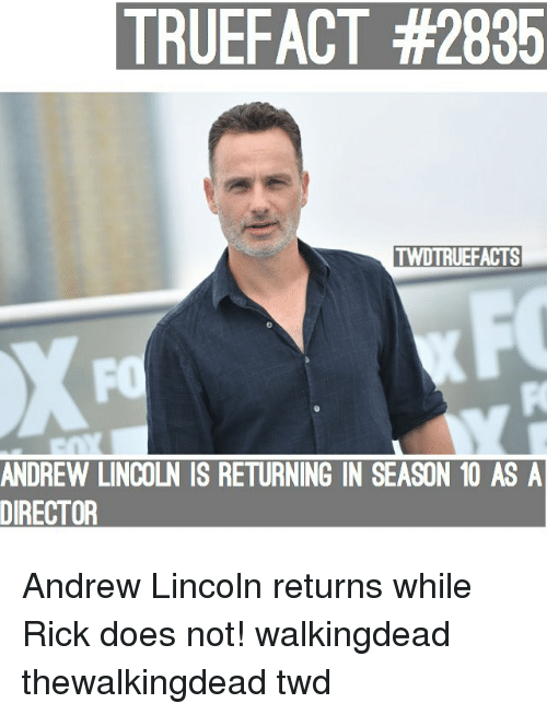 Memes, Lincoln, and Andrew Lincoln: TRUEFACT #2835  TWDTRUEFACTS  FO  ANDREW LINCOLN IS RETURNING IN SEASON 10 AS A  DIRECTOR Andrew Lincoln returns while Rick does not! walkingdead thewalkingdead twd