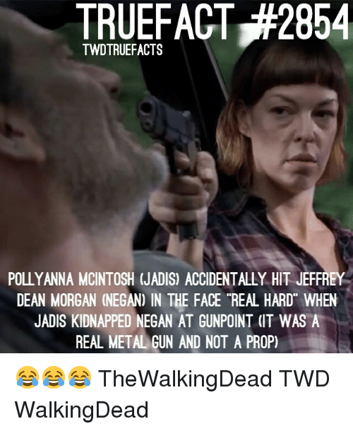 """Memes, 🤖, and Twd: TRUEFACT,#2854  TWDTRUEFACTS  POLLYANNA MCINTOSH (JADIS) ACCIDENTALLY HIT JEFFREY  DEAN MORGAN (NEGAN) IN THE FACE """"REAL HARD WHEN  JADIS KIDNAPPED NEGAN AT GUNPOINT (IT WAS A  REAL METALGUN AND NOT A PROP) 😂😂😂 TheWalkingDead TWD WalkingDead"""