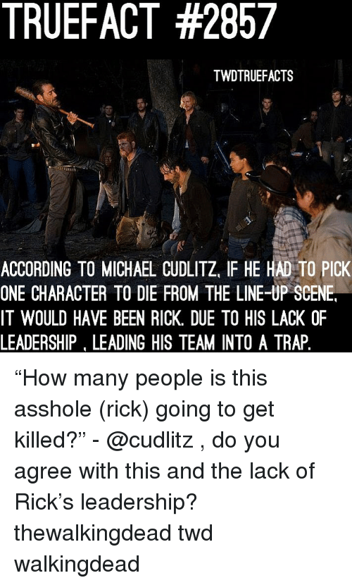 """Memes, Trap, and Michael: TRUEFACT #2857  TWDTRUEFACTS  ACCORDING TO MICHAEL CUDLITZ, IF HE HAD TO PICK  ONE CHARACTER TO DIE FROM THE LINE-UP SCENE  IT WOULD HAVE BEEN RICK. DUE TO HIS LACK OF  LEADERSHIP, LEADING HIS TEAM INTO A TRAP """"How many people is this asshole (rick) going to get killed?"""" - @cudlitz , do you agree with this and the lack of Rick's leadership? thewalkingdead twd walkingdead"""